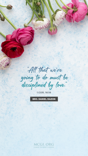 All that we're going to do must be disciplined by love. (I Cor 16:14) - Bro. Daniel Razon(Phone)