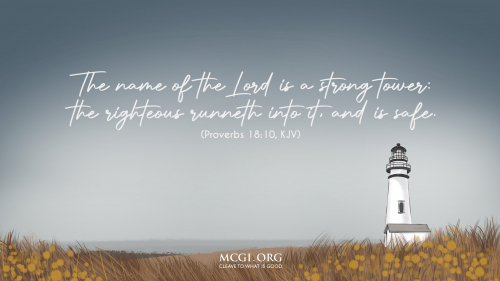 The name of the Lord is a strong tower: the righteous runneth into it, and is safe. - Proverbs 18:10
